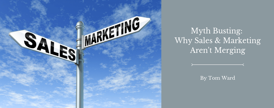 Myth Busting: Why Sales & Marketing Aren't Merging